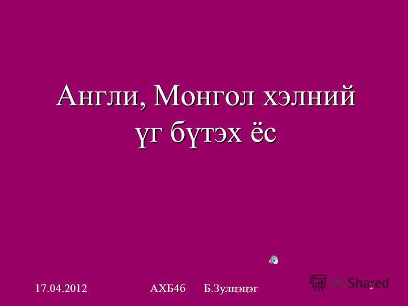 17.04.2012АХБ4б Б.Зулцэцэг 1 Англи, Монгол хэлний үг бүтэх ёс