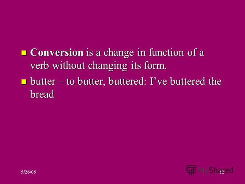 Conversion is a change in function of a verb without changing its form. Conversion is a change in function of a verb without changing its form. butter – to butter, buttered: Ive buttered the bread butter – to butter, buttered: Ive buttered the bread