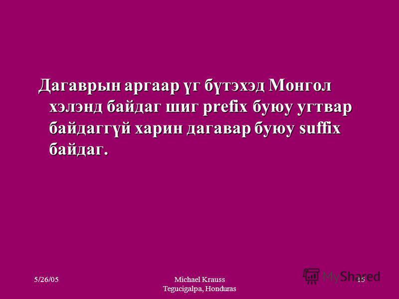 Дагаврын аргаар үг бүтэхэд Монгол хэлэнд байдаг шиг prefix буюу угтвар байдаггүй харин дагавар буюу suffix байдаг. Дагаврын аргаар үг бүтэхэд Монгол хэлэнд байдаг шиг prefix буюу угтвар байдаггүй харин дагавар буюу suffix байдаг. 5/26/05Michael Kraus