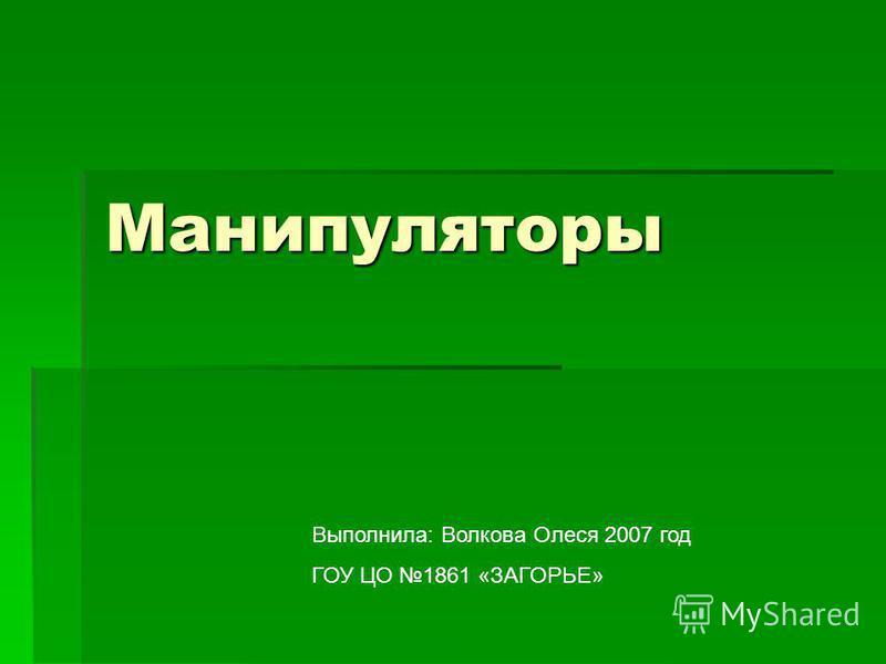 Манипуляторы Выполнила: Волкова Олеся 2007 год ГОУ ЦО 1861 «ЗАГОРЬЕ»