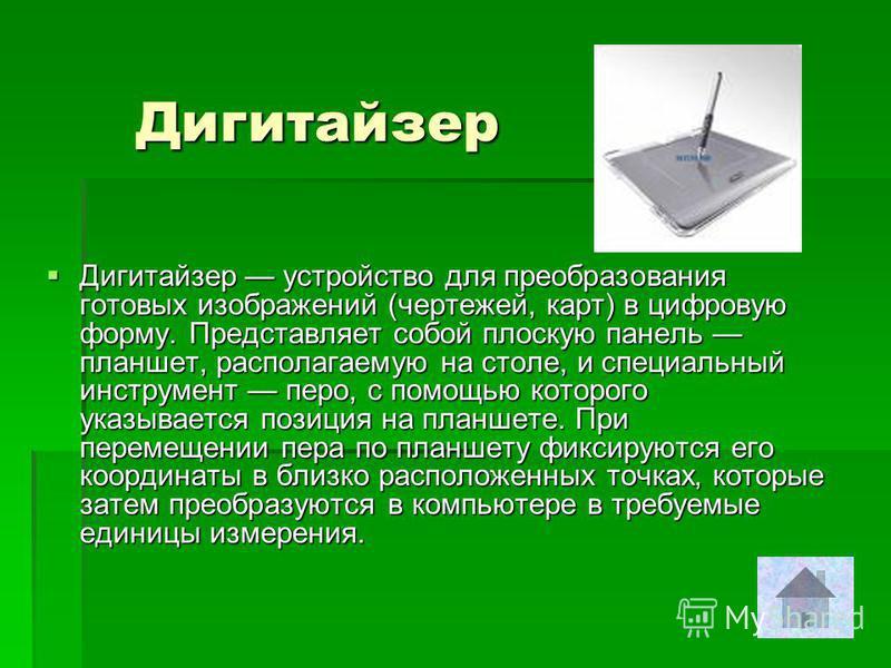 Дигитайзер Дигитайзер устройство для преобразования готовых изображений (чертежей, карт) в цифровую форму. Представляет собой плоскую панель планшет, располагаемую на столе, и специальный инструмент перо, с помощью которого указывается позиция на пла