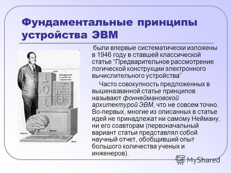 Фундаментальные принципы устройства ЭВМ были впервые систематически изложены в 1946 году в ставшей классической статье Предварительное рассмотрение логической конструкции электронного вычислительного устройства Часто совокупность предложенных в вышен
