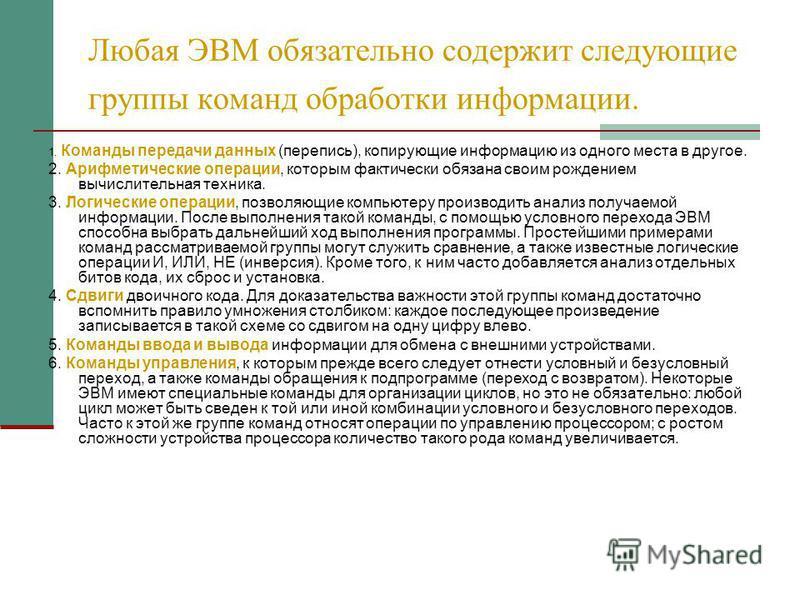 Любая ЭВМ обязательно содержит следующие группы команд обработки информации. 1. Команды передачи данных (перепись), копирующие информацию из одного места в другое. 2. Арифметические операции, которым фактически обязана своим рождением вычислительная