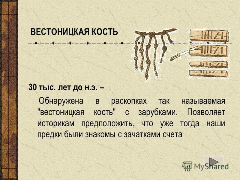 ВЕСТОНИЦКАЯ КОСТЬ 30 тыс. лет до н.э. – Обнаружена в раскопках так называемая вестоницкая кость с зарубками. Позволяет историкам предположить, что уже тогда наши предки были знакомы с зачатками счета