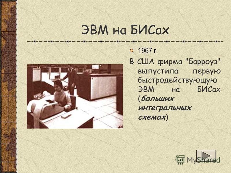 ЭВМ на БИСах 1967 г. В США фирма Барроуз выпустила первую быстродействующую ЭВМ на БИСах (больших интегральных схемах)