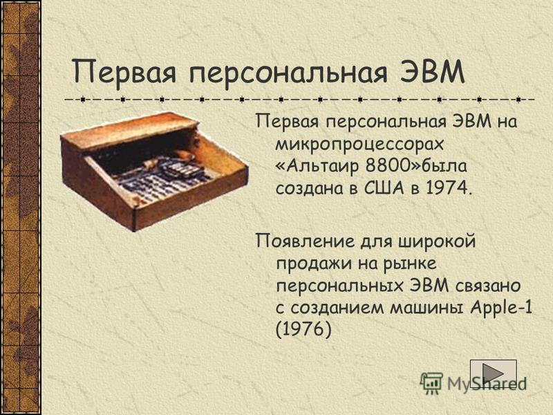 Первая персональная ЭВМ Первая персональная ЭВМ на микропроцессорах «Альтаир 8800»была создана в США в 1974. Появление для широкой продажи на рынке персональных ЭВМ связано с созданием машины Apple-1 (1976)