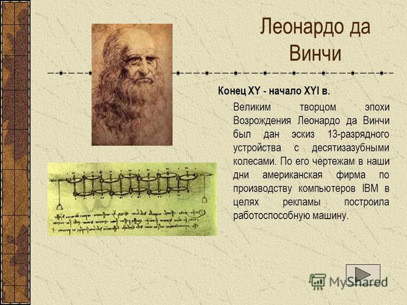 Леонардо да Винчи Конец XY - начало XYI в. Великим творцом эпохи Возрождения Леонардо да Винчи был дан эскиз 13-разрядного устройства с десятизазубными колесами. По его чертежам в наши дни американская фирма по производству компьютеров IBM в целях ре