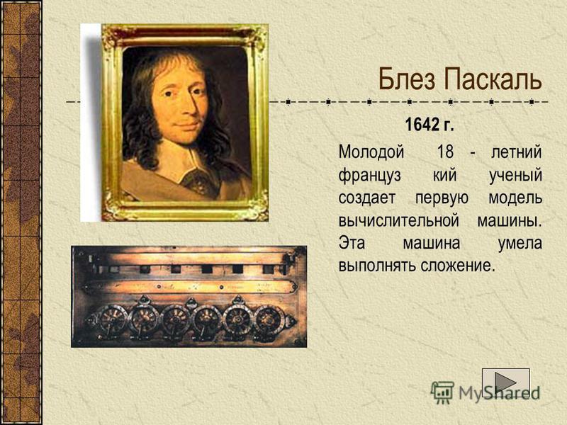 Блез Паскаль 1642 г. Молодой 18 - летний француз кий ученый создает первую модель вычислительной машины. Эта машина умела выполнять сложение.