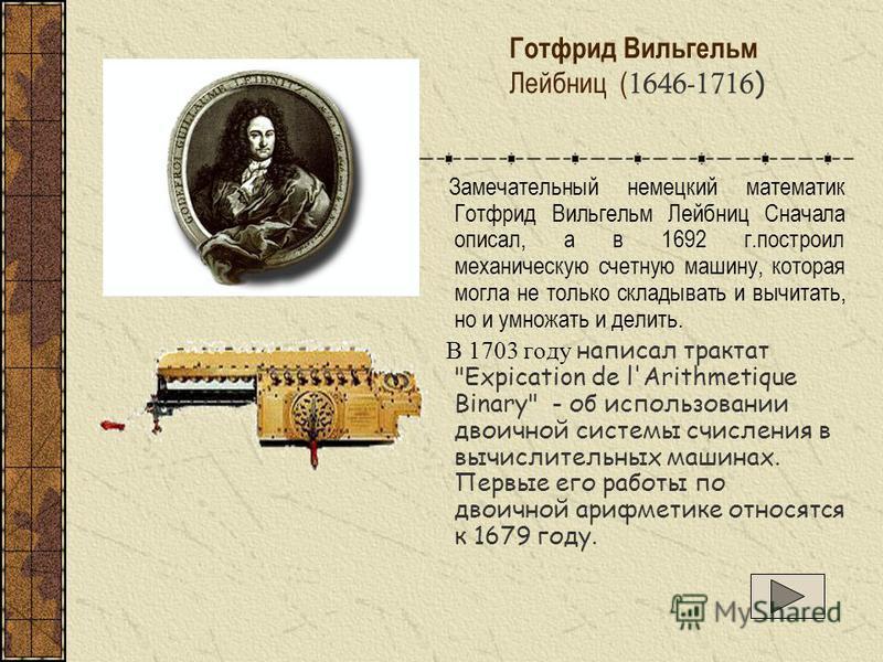 Готфрид Вильгельм Лейбниц ( 1646-1716 ) Замечательный немецкий математик Готфрид Вильгельм Лейбниц Сначала описал, а в 1692 г.построил механическую счетную машину, которая могла не только складывать и вычитать, но и умножать и делить. В 1703 году нап