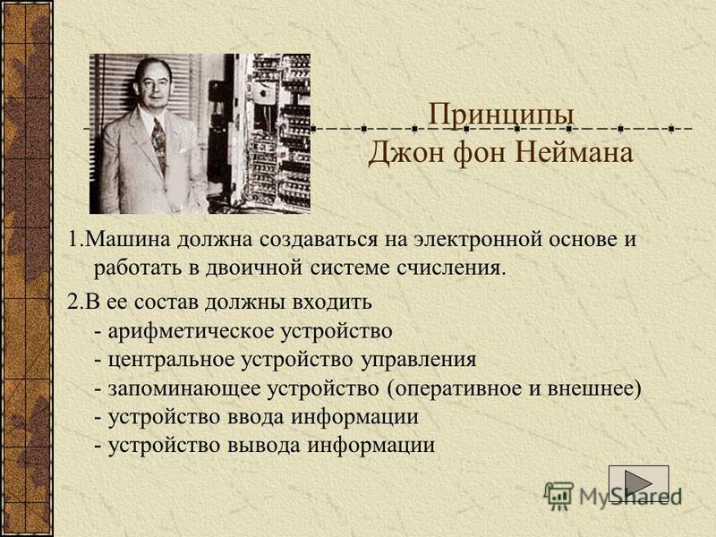 Принципы Джон фон Неймана 1. Машина должна создаваться на электронной основе и работать в двоичной системе счисления. 2. В ее состав должны входить - арифметическое устройство - центральное устройство управления - запоминающее устройство (оперативное