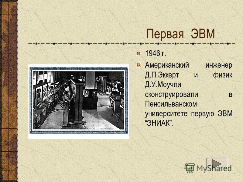 Первая ЭВМ 1946 г. Американский инженер Д.П.Эккерт и физик Д.У.Моучли сконструировали в Пенсильванском университете первую ЭВМ ЭНИАК.
