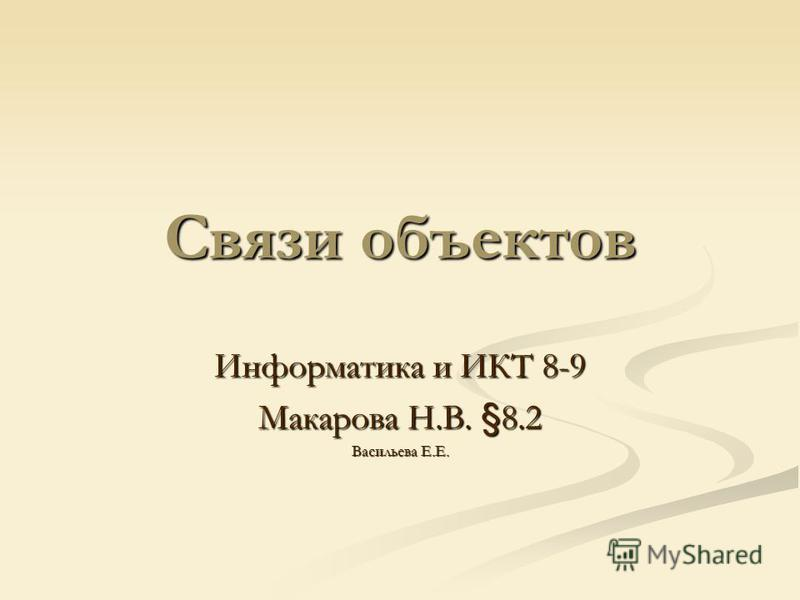 Связи объектов Информатика и ИКТ 8-9 Макарова Н.В. §8.2 Васильева Е.Е.
