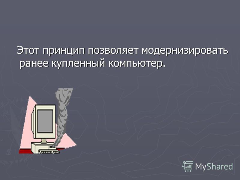 Этот принцип позволяет модернизировать ранее купленный компьютер. Этот принцип позволяет модернизировать ранее купленный компьютер.