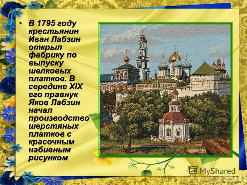 В 1795 году крестьянин Иван Лабзин открыл фабрику по выпуску шелковых платков. В середине XIX его правнук Яков Лабзин начал производство шерстяных платков с красочным набивным рисункомВ 1795 году крестьянин Иван Лабзин открыл фабрику по выпуску шелко