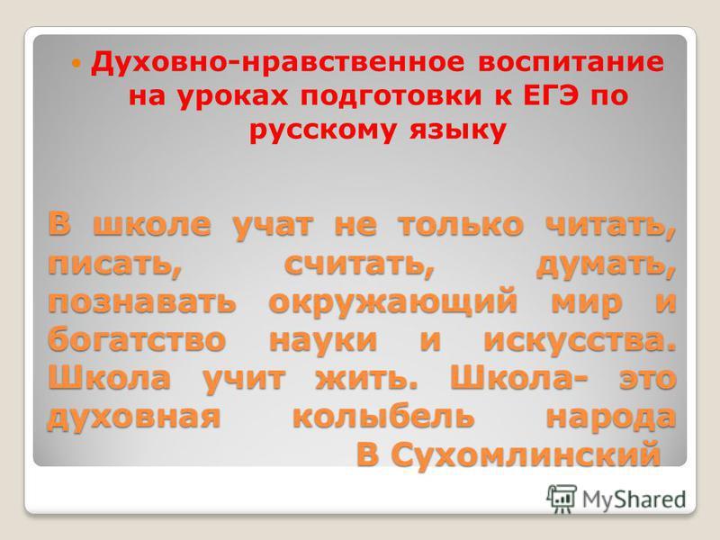 В школе учат не только читать, писать, считать, думать, познавать окружающий мир и богатство науки и искусства. Школа учит жить. Школа- это духовная колыбель народа В Сухомлинский Духовно-нравственное воспитание на уроках подготовки к ЕГЭ по русскому