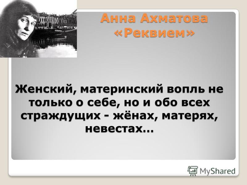 Анна Ахматова «Реквием» Женский, материнский вопль не только о себе, но и обо всех страждущих - жёнах, матерях, невестах…