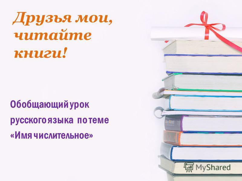 Друзья мои, читайте книги! Обобщающий урок русского языка по теме «Имя числительное»