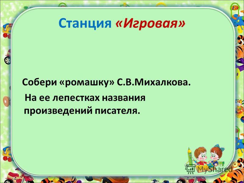 Станция «Игровая» Собери «ромашку» С.В.Михалкова. На ее лепестках названия произведений писателя.