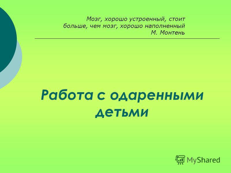 Мозг, хорошо устроенный, стоит больше, чем мозг, хорошо наполненный М. Монтень Работа с одаренными детьми