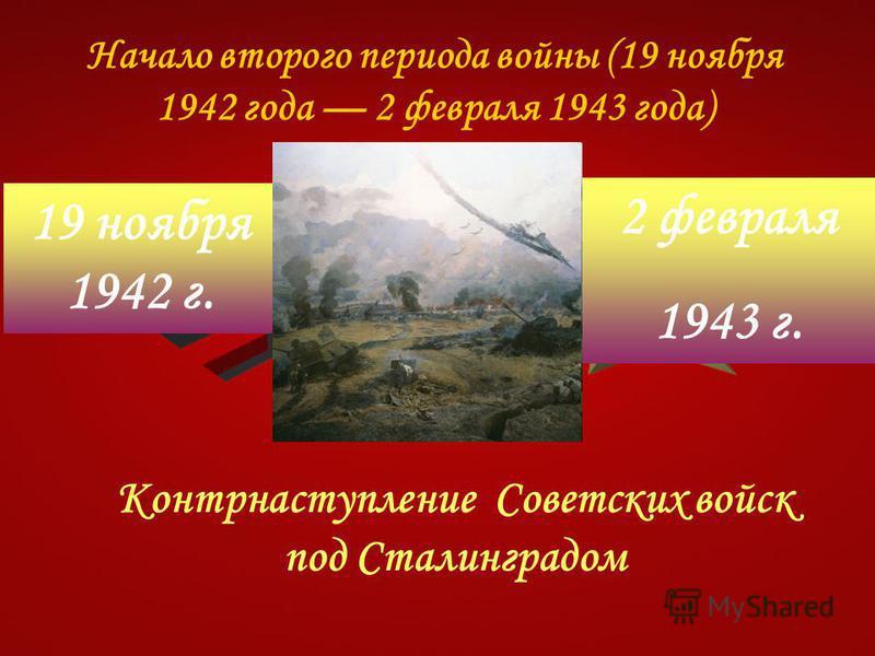 Начало второго периода войны (19 ноября 1942 года 2 февраля 1943 года) Контрнаступление Советских войск под Сталинградом 19 ноября 1942 г. 2 февраля 1943 г.