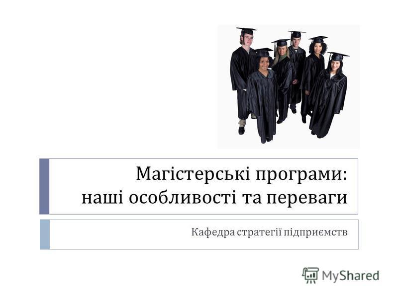 Магістерські програми : наші особливості та переваги Кафедра стратегії підприємств