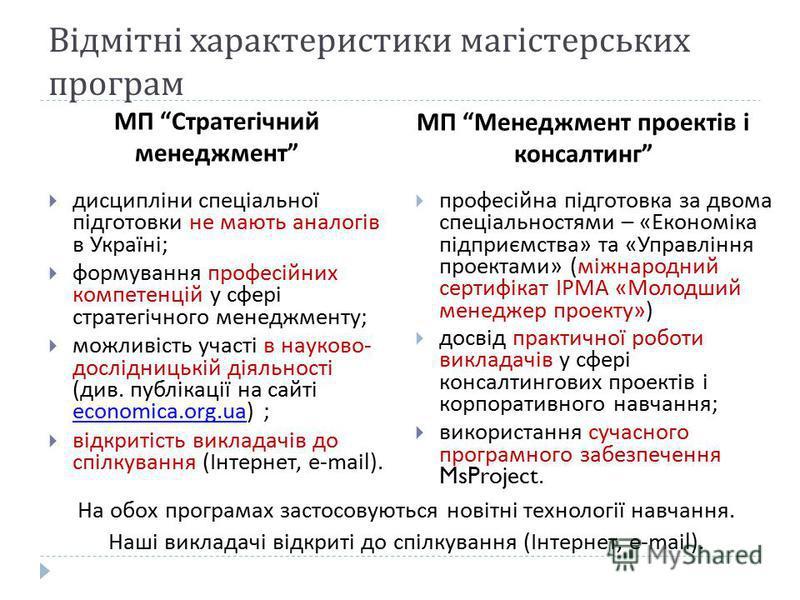 Відмітні характеристики магістерських програм МП Стратегічний менеджмент МП Менеджмент проектів і консалтинг дисципліни спеціальної підготовки не мають аналогів в Україні; формування професійних компетенцій у сфері стратегічного менеджменту; можливіс