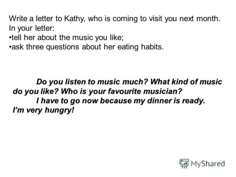 Write a letter to Kathy, who is coming to visit you next month. In your letter: tell her about the music you like; ask three questions about her eating habits. Do you listen to music much? What kind of music do you like? Who is your favourite musicia