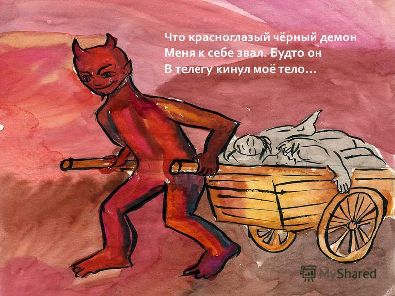 Что красноглазый чёрный демон Меня к себе звал. Будто он В телегу кинул моё тело…