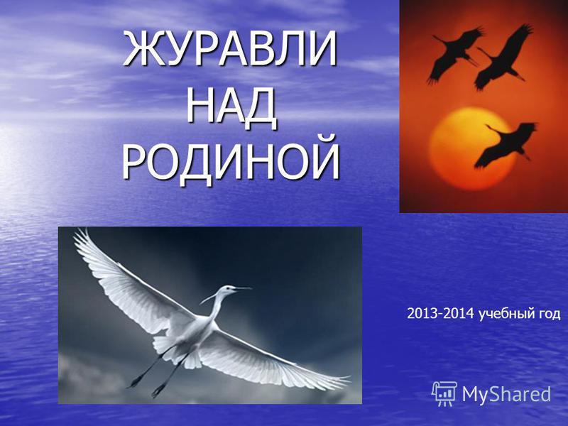 ЖУРАВЛИ НАД РОДИНОЙ 2013-2014 учебный год