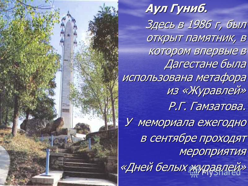 Аул Гуниб. Аул Гуниб. Здесь в 1986 г, был открыт памятник, в котором впервые в Дагестане была использована метафора из «Журавлей» Здесь в 1986 г, был открыт памятник, в котором впервые в Дагестане была использована метафора из «Журавлей» Р.Г. Гамзато