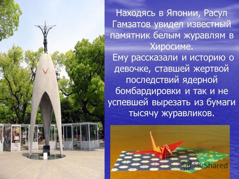 Находясь в Японии, Расул Гамзатов увидел известный памятник белым журавлям в Хиросиме. Ему рассказали и историю о девочке, ставшей жертвой последствий ядерной бомбардировки и так и не успевшей вырезать из бумаги тысячу журавликов.