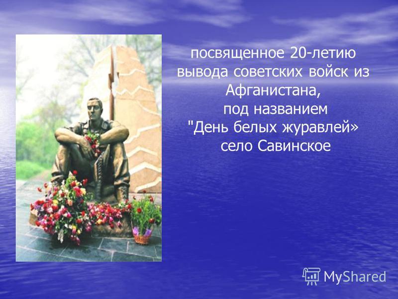 посвященное 20-летию вывода советских войск из Афганистана, под названием День белых журавлей» село Савинское