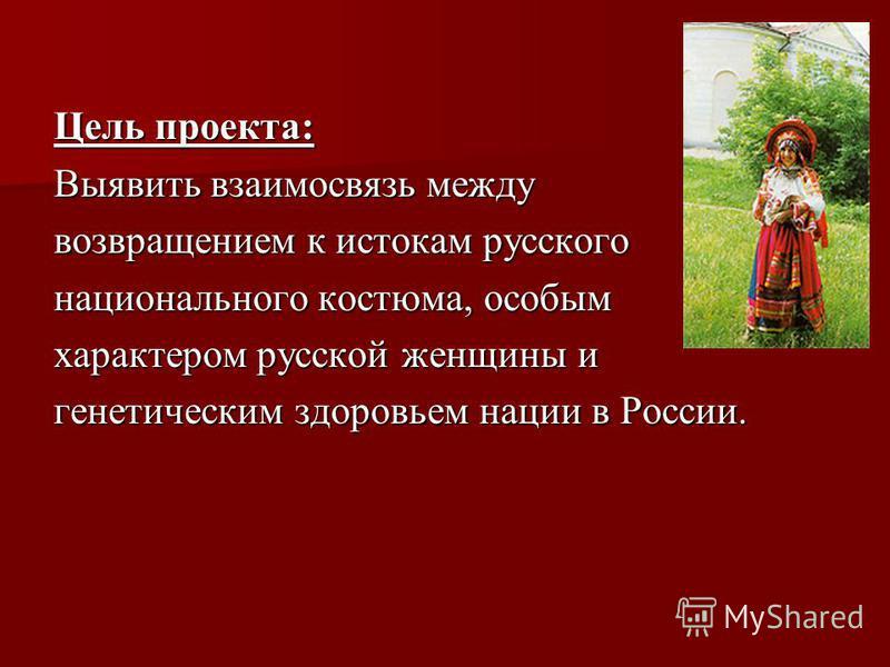Цель проекта: Выявить взаимосвязь между возвращением к истокам русского национального костюма, особым характером русской женщины и генетическим здоровьем нации в России.