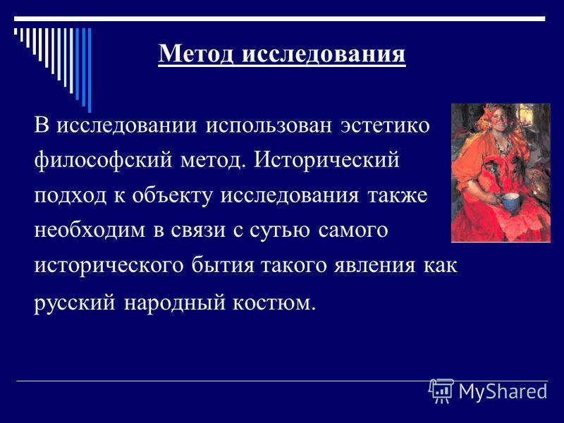 Метод исследования В исследовании использован эстетико философский метод. Исторический подход к объекту исследования также необходим в связи с сутью самого исторического бытия такого явления как русский народный костюм.
