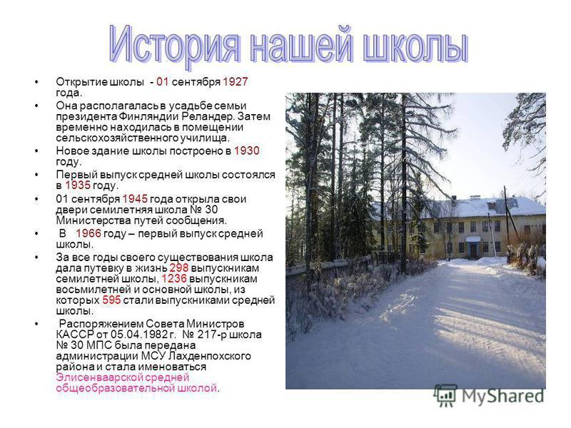 Открытие школы - 01 сентября 1927 года. Она располагалась в усадьбе семьи президента Финляндии Реландер. Затем временно находилась в помещении сельскохозяйственного училища. Новое здание школы построено в 1930 году. Первый выпуск средней школы состоя