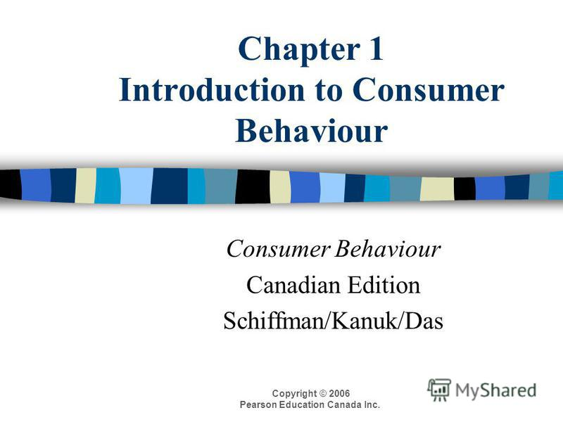 Copyright © 2006 Pearson Education Canada Inc. Chapter 1 Introduction to Consumer Behaviour Consumer Behaviour Canadian Edition Schiffman/Kanuk/Das