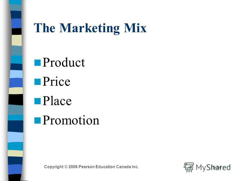 Copyright © 2006 Pearson Education Canada Inc. 1-14 The Marketing Mix Product Price Place Promotion