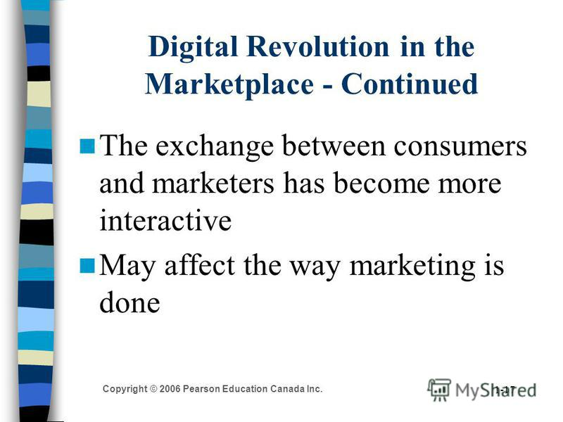 Copyright © 2006 Pearson Education Canada Inc. 1-17 Digital Revolution in the Marketplace - Continued The exchange between consumers and marketers has become more interactive May affect the way marketing is done