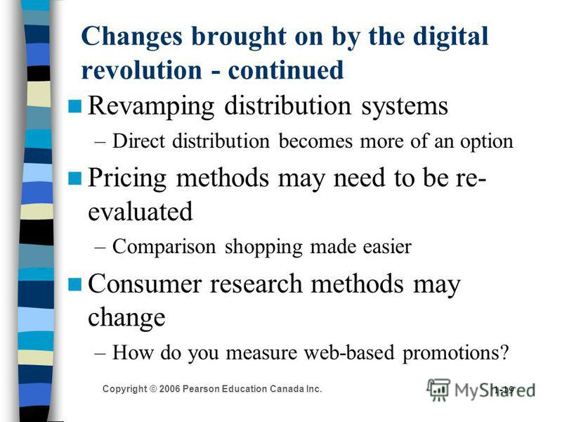 Copyright © 2006 Pearson Education Canada Inc. 1-19 Changes brought on by the digital revolution - continued Revamping distribution systems –Direct distribution becomes more of an option Pricing methods may need to be re- evaluated –Comparison shoppi