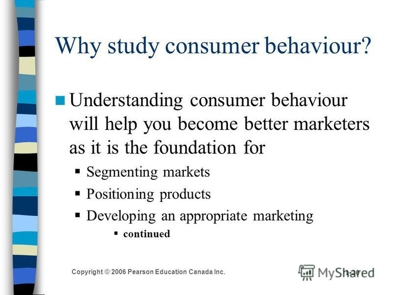 Copyright © 2006 Pearson Education Canada Inc. 1-20 Why study consumer behaviour? Understanding consumer behaviour will help you become better marketers as it is the foundation for Segmenting markets Positioning products Developing an appropriate mar
