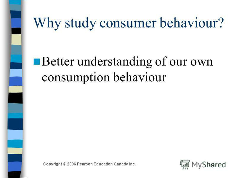 Copyright © 2006 Pearson Education Canada Inc. 1-23 Why study consumer behaviour? Better understanding of our own consumption behaviour