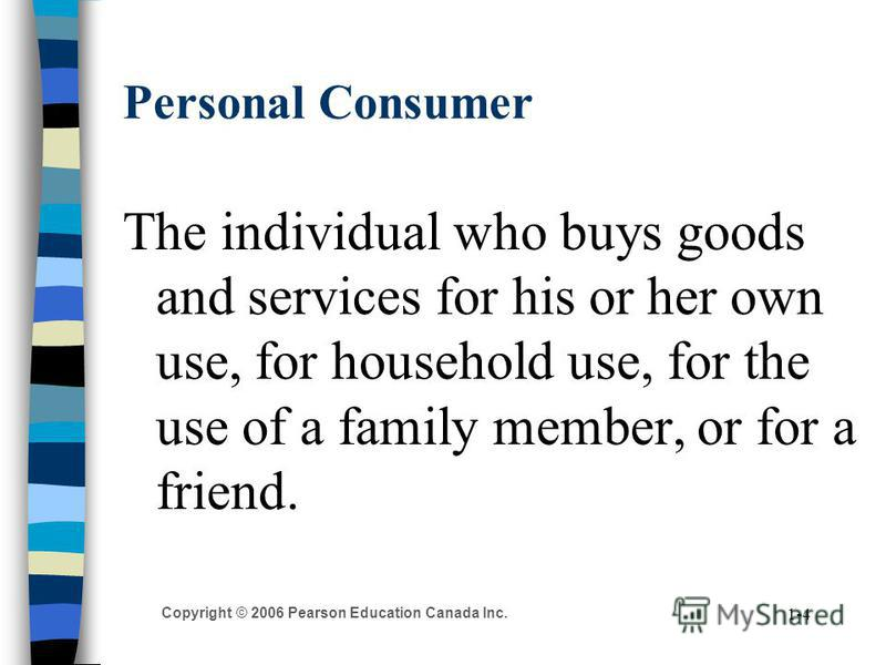 Copyright © 2006 Pearson Education Canada Inc. 1-4 Personal Consumer The individual who buys goods and services for his or her own use, for household use, for the use of a family member, or for a friend.
