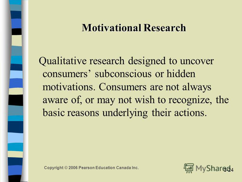 Copyright © 2006 Pearson Education Canada Inc. 3-24 Motivational Research Qualitative research designed to uncover consumers subconscious or hidden motivations. Consumers are not always aware of, or may not wish to recognize, the basic reasons underl