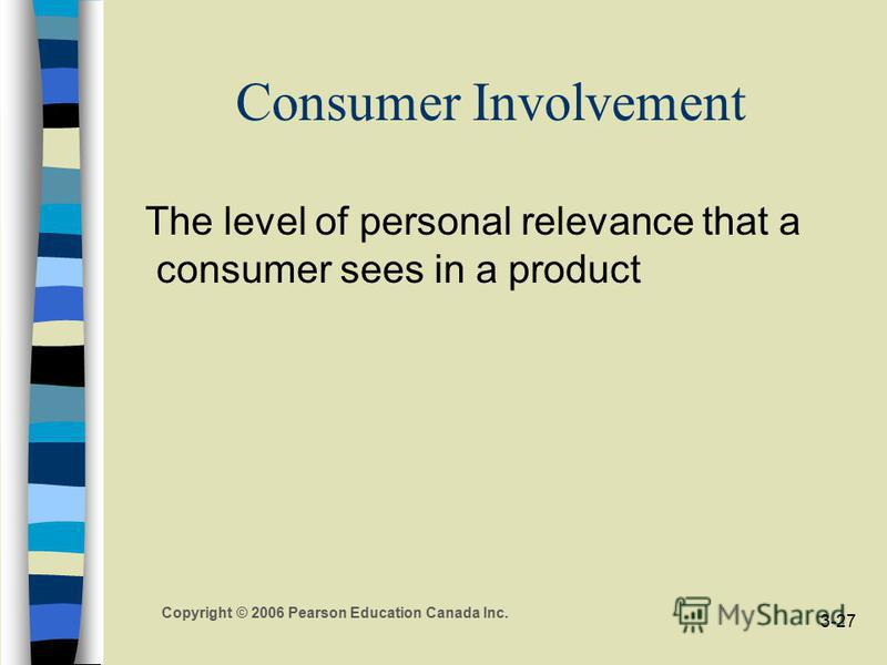 Copyright © 2006 Pearson Education Canada Inc. 3-27 Consumer Involvement The level of personal relevance that a consumer sees in a product
