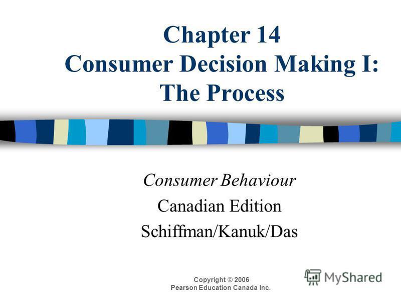 Copyright © 2006 Pearson Education Canada Inc. Chapter 14 Consumer Decision Making I: The Process Consumer Behaviour Canadian Edition Schiffman/Kanuk/Das