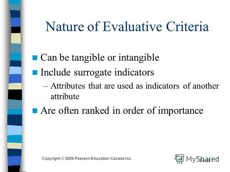 Copyright © 2006 Pearson Education Canada Inc. 14-18 Nature of Evaluative Criteria Can be tangible or intangible Include surrogate indicators –Attributes that are used as indicators of another attribute Are often ranked in order of importance
