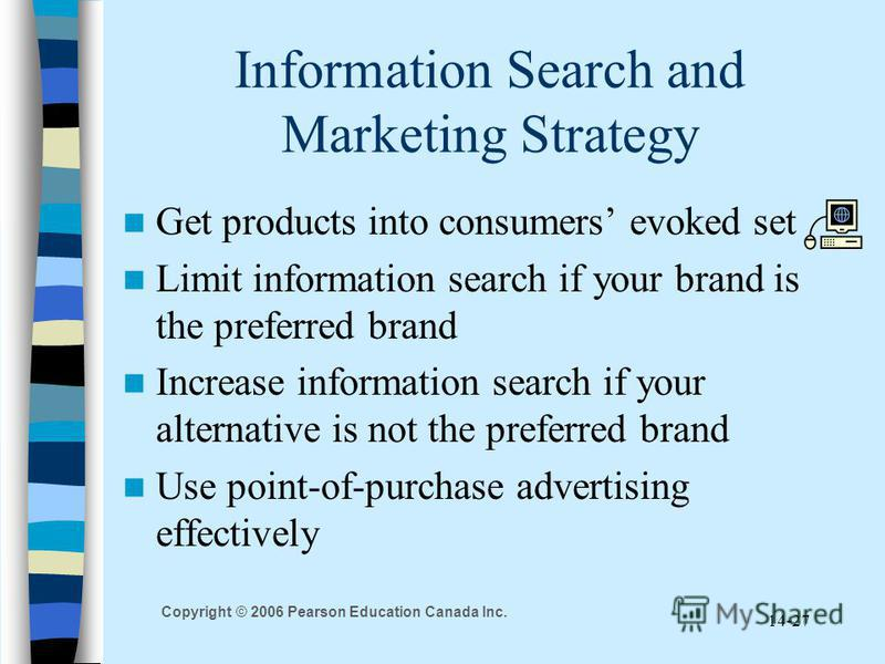 Copyright © 2006 Pearson Education Canada Inc. 14-27 Information Search and Marketing Strategy Get products into consumers evoked set Limit information search if your brand is the preferred brand Increase information search if your alternative is not