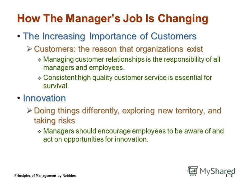 Principles of Management by Robbins1–18 How The Managers Job Is Changing The Increasing Importance of CustomersThe Increasing Importance of Customers Customers: the reason that organizations exist Customers: the reason that organizations exist Managi