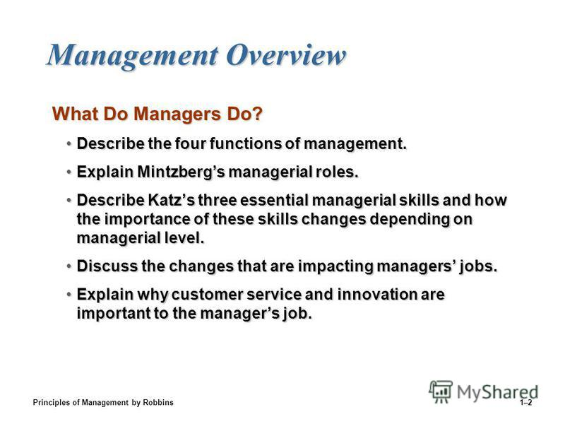 Principles of Management by Robbins1–2 Management Overview Management Overview What Do Managers Do? Describe the four functions of management.Describe the four functions of management. Explain Mintzbergs managerial roles.Explain Mintzbergs managerial