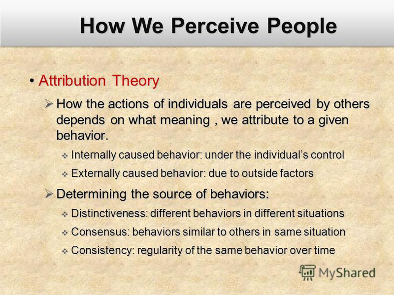 How We Perceive People Attribution TheoryAttribution Theory How the actions of individuals are perceived by others depends on what meaning, we attribute to a given behavior. How the actions of individuals are perceived by others depends on what meani